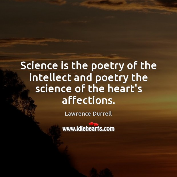 Lawrence Durrell Picture Quote image saying: Science is the poetry of the intellect and poetry the science of the heart's affections.