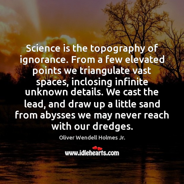 Science is the topography of ignorance. From a few elevated points we Oliver Wendell Holmes Jr. Picture Quote