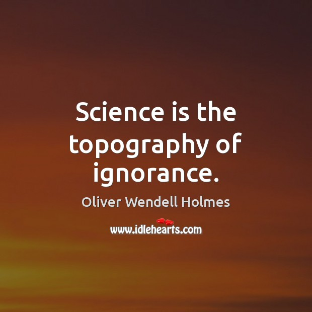 Science is the topography of ignorance. Science Quotes Image