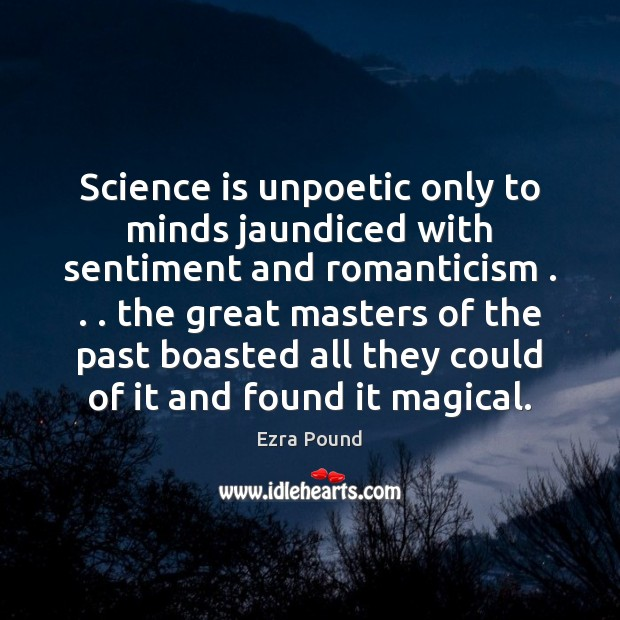 Science is unpoetic only to minds jaundiced with sentiment and romanticism . . . the Ezra Pound Picture Quote