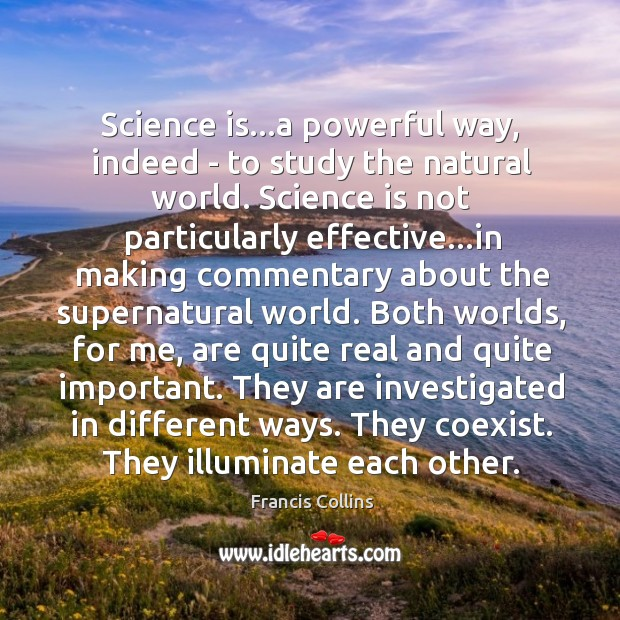 Science is…a powerful way, indeed – to study the natural world. Francis Collins Picture Quote