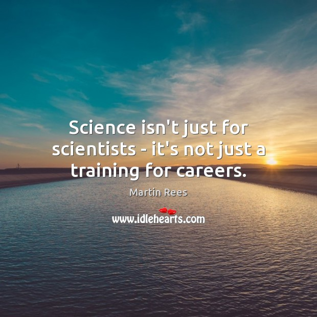 Science isn't just for scientists – it's not just a training for careers. Martin Rees Picture Quote