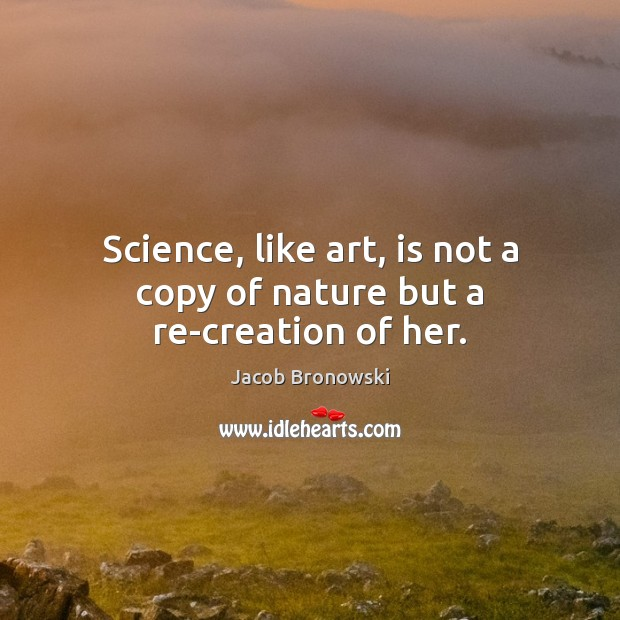 Image, Science, like art, is not a copy of nature but a re-creation of her.