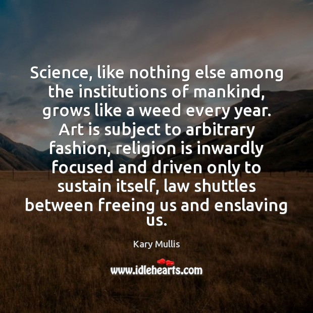 Science, like nothing else among the institutions of mankind, grows like a Kary Mullis Picture Quote