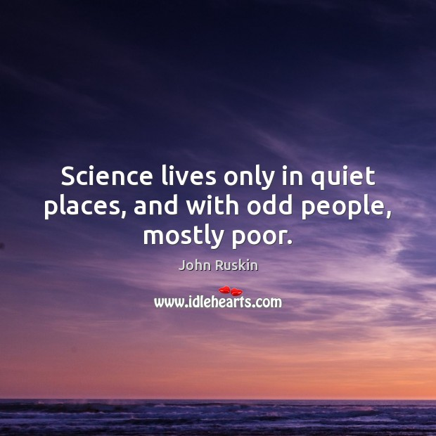 Image, Science lives only in quiet places, and with odd people, mostly poor.