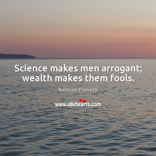 Science makes men arrogant; wealth makes them fools. Image