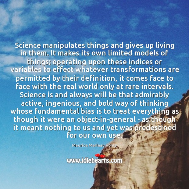 Science manipulates things and gives up living in them. It makes its Science Quotes Image