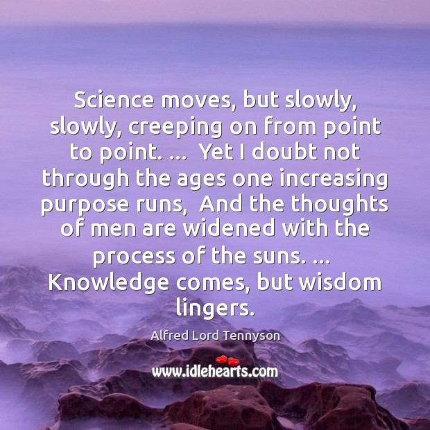 Science moves, but slowly, slowly, creeping on from point to point. …  Yet Image