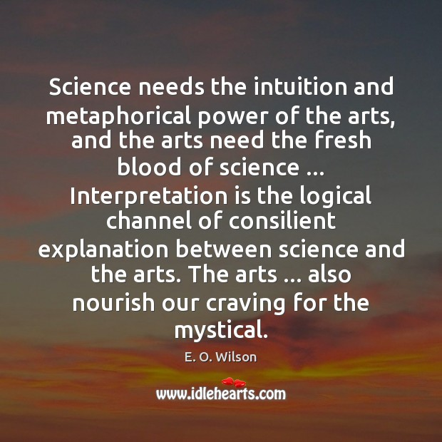 Science needs the intuition and metaphorical power of the arts, and the E. O. Wilson Picture Quote