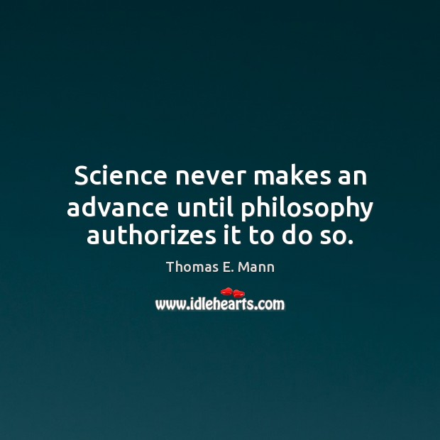 Science never makes an advance until philosophy authorizes it to do so. Thomas E. Mann Picture Quote