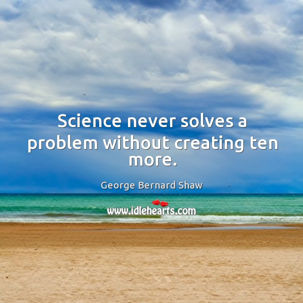 Science never solves a problem without creating ten more. Image