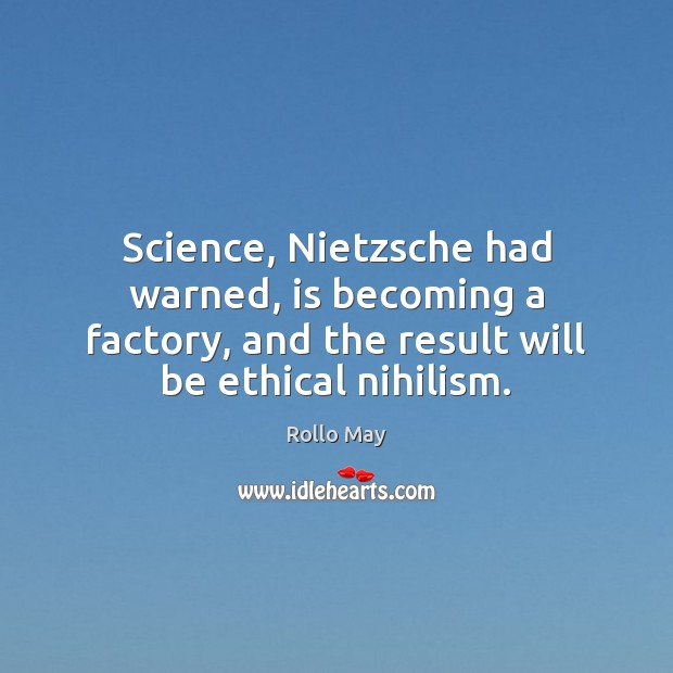 Image, Science, Nietzsche had warned, is becoming a factory, and the result will