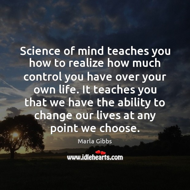 Science of mind teaches you how to realize how much control you Ability Quotes Image