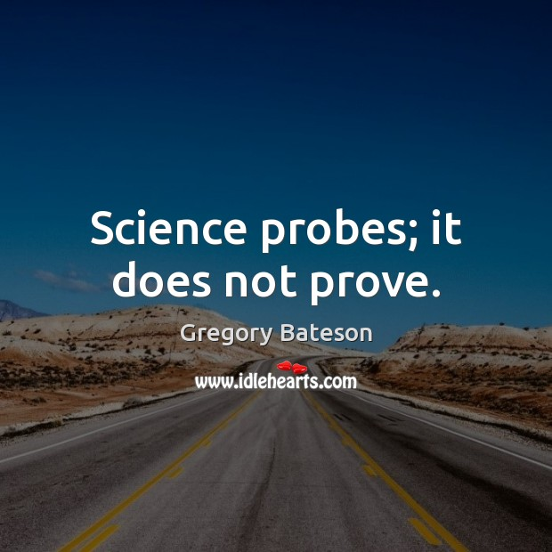 Science probes; it does not prove. Image