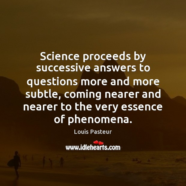 Image, Science proceeds by successive answers to questions more and more subtle, coming