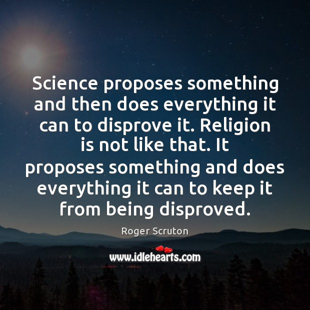 Science proposes something and then does everything it can to disprove it. Religion Quotes Image