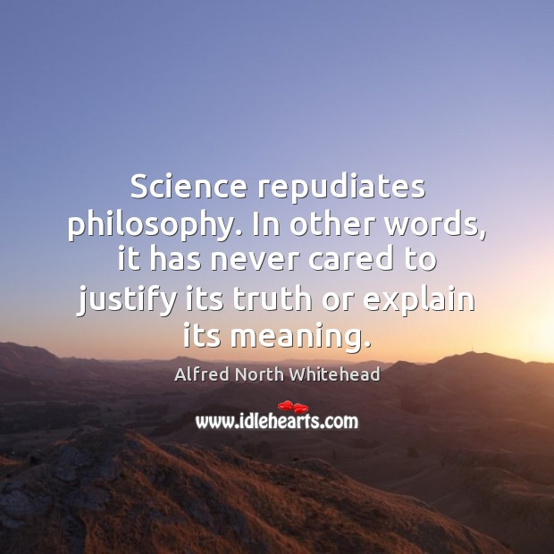 Science repudiates philosophy. In other words, it has never cared to justify Image