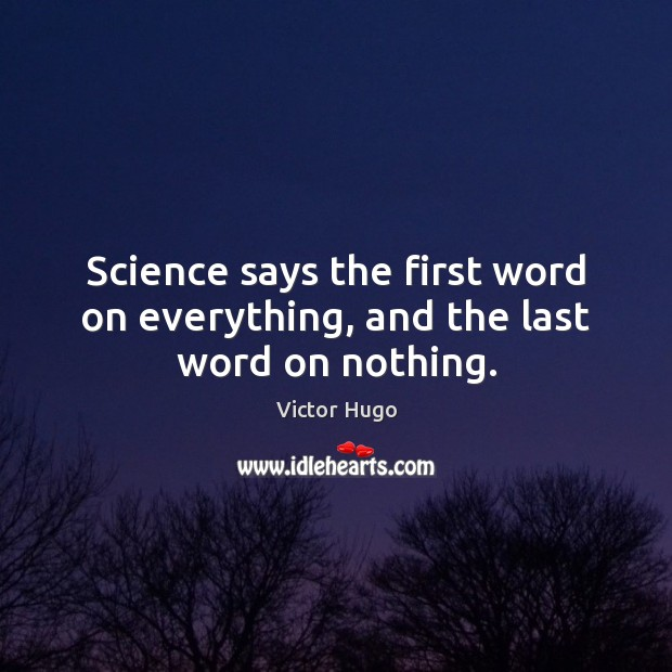 Science says the first word on everything, and the last word on nothing. Image