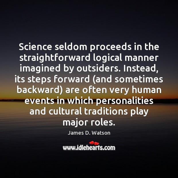 Image, Science seldom proceeds in the straightforward logical manner imagined by outsiders. Instead,