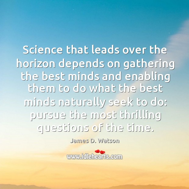 Science that leads over the horizon depends on gathering the best minds James D. Watson Picture Quote