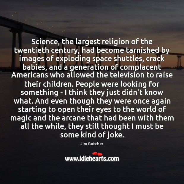 Image, Science, the largest religion of the twentieth century, had become tarnished by