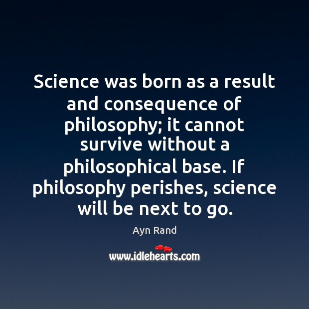 Science was born as a result and consequence of philosophy; it cannot Ayn Rand Picture Quote