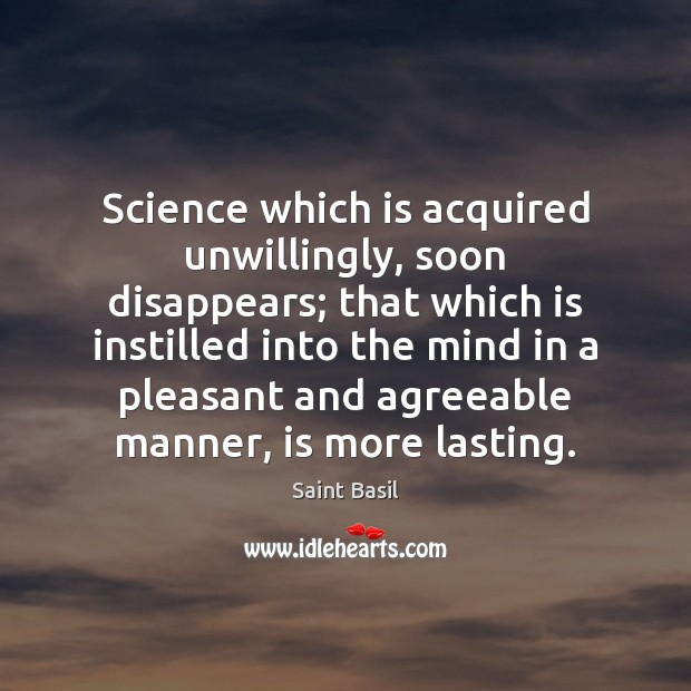 Image, Science which is acquired unwillingly, soon disappears; that which is instilled into