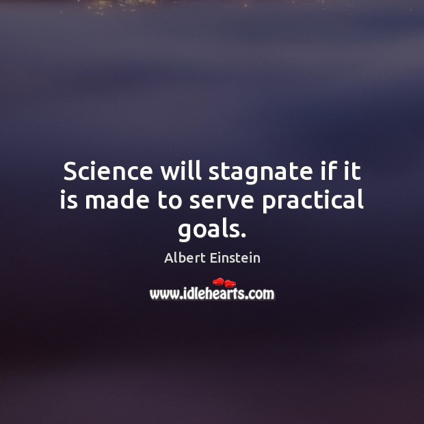 Image, Science will stagnate if it is made to serve practical goals.
