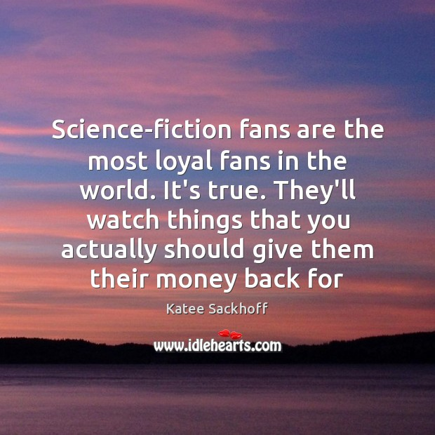 Science-fiction fans are the most loyal fans in the world. It's true. Katee Sackhoff Picture Quote