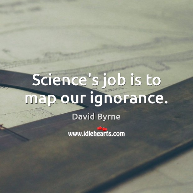 Image, Science's job is to map our ignorance.