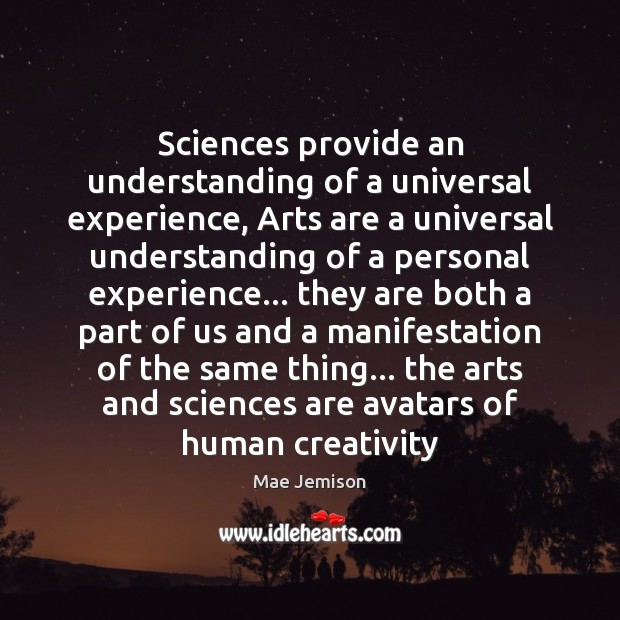 Sciences provide an understanding of a universal experience, Arts are a universal Mae Jemison Picture Quote