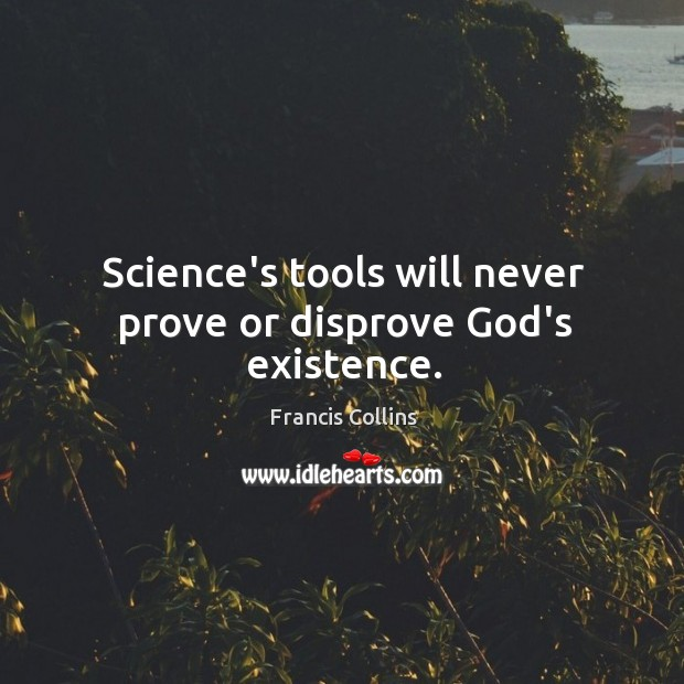Science's tools will never prove or disprove God's existence. Francis Collins Picture Quote
