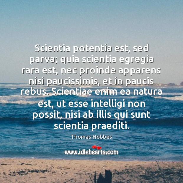 Scientia potentia est, sed parva; quia scientia egregia rara est, nec proinde Image