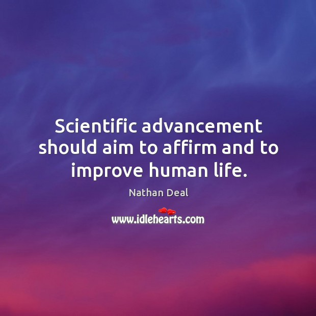 Scientific advancement should aim to affirm and to improve human life. Nathan Deal Picture Quote