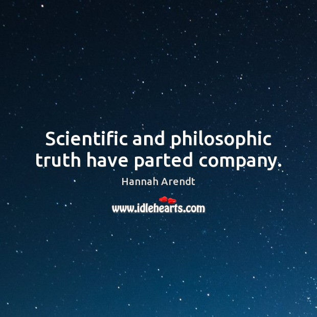 Scientific and philosophic truth have parted company. Hannah Arendt Picture Quote