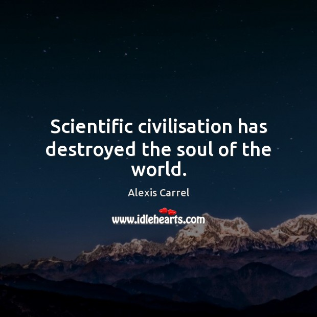 Image, Scientific civilisation has destroyed the soul of the world.