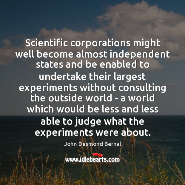 Scientific corporations might well become almost independent states and be enabled to John Desmond Bernal Picture Quote