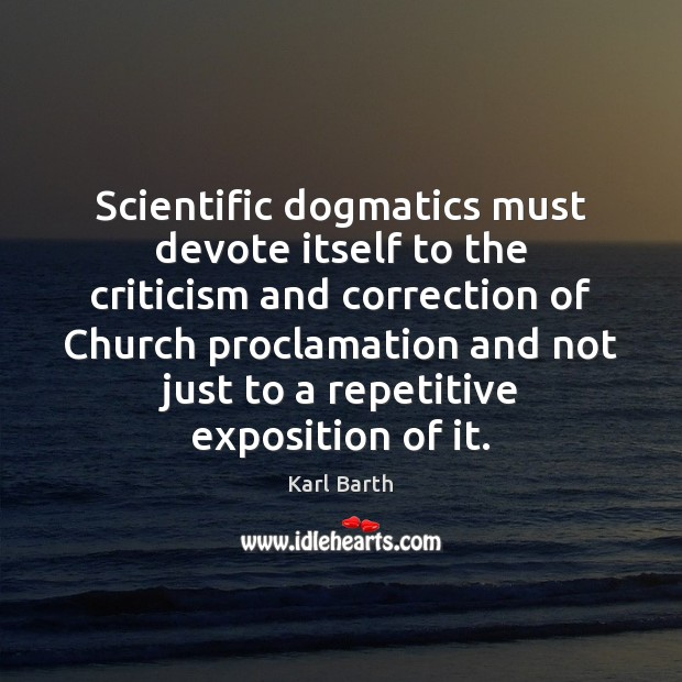 Scientific dogmatics must devote itself to the criticism and correction of Church Karl Barth Picture Quote