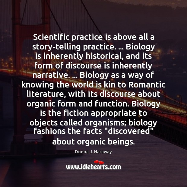 Scientific practice is above all a story-telling practice. … Biology is inherently historical, Donna J. Haraway Picture Quote