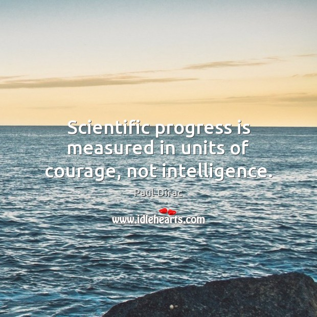 Scientific progress is measured in units of courage, not intelligence. Image