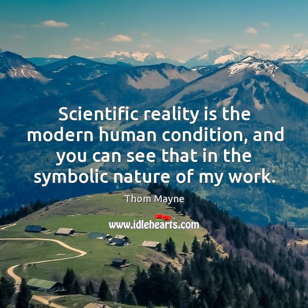 Scientific reality is the modern human condition, and you can see that in the symbolic nature of my work. Thom Mayne Picture Quote