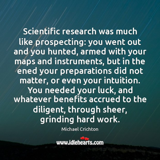 Scientific research was much like prospecting: you went out and you hunted, Michael Crichton Picture Quote