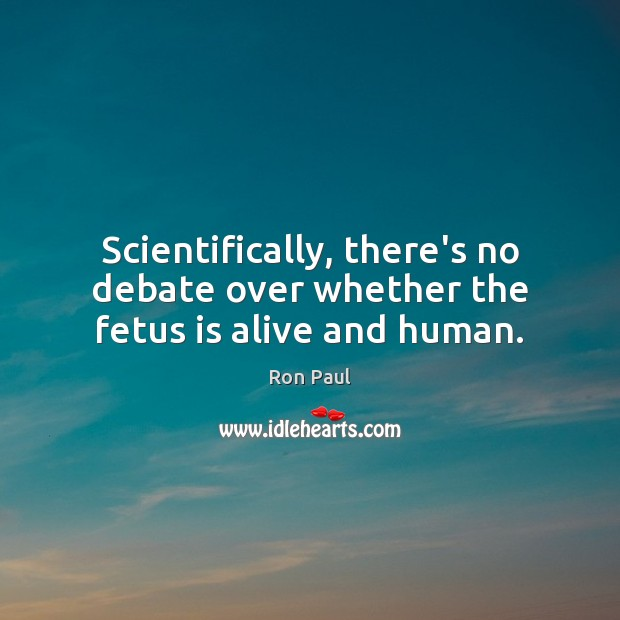 Scientifically, there's no debate over whether the fetus is alive and human. Image