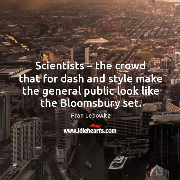 Image, Scientists – the crowd that for dash and style make the general public look like the bloomsbury set.
