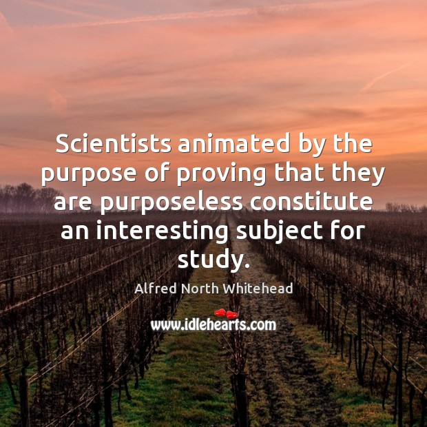 Scientists animated by the purpose of proving that they are purposeless constitute Image