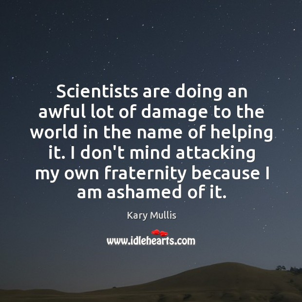 Scientists are doing an awful lot of damage to the world in Kary Mullis Picture Quote