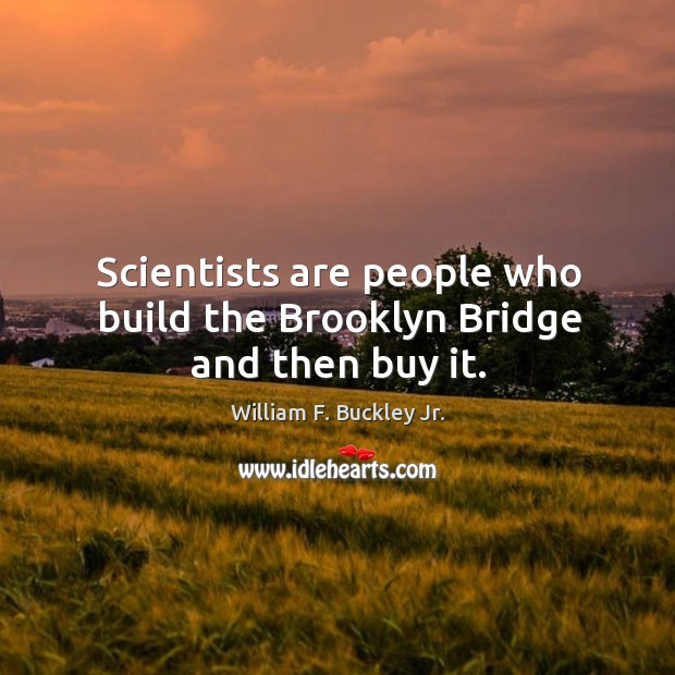 Image, Scientists are people who build the brooklyn bridge and then buy it.