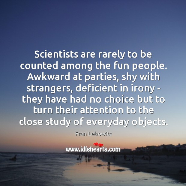 Image, Scientists are rarely to be counted among the fun people. Awkward at