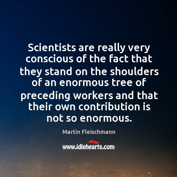 Scientists are really very conscious of the fact that they stand on the shoulders of an enormous Martin Fleischmann Picture Quote