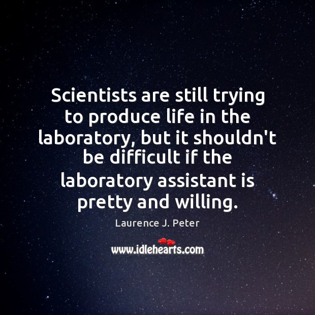 Scientists are still trying to produce life in the laboratory, but it Laurence J. Peter Picture Quote